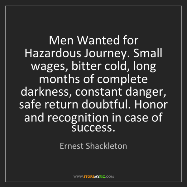 Ernest Shackleton: Men Wanted for Hazardous Journey. Small wages, bitter...