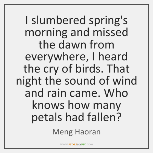 I slumbered spring's morning and missed the dawn from everywhere, I heard ...