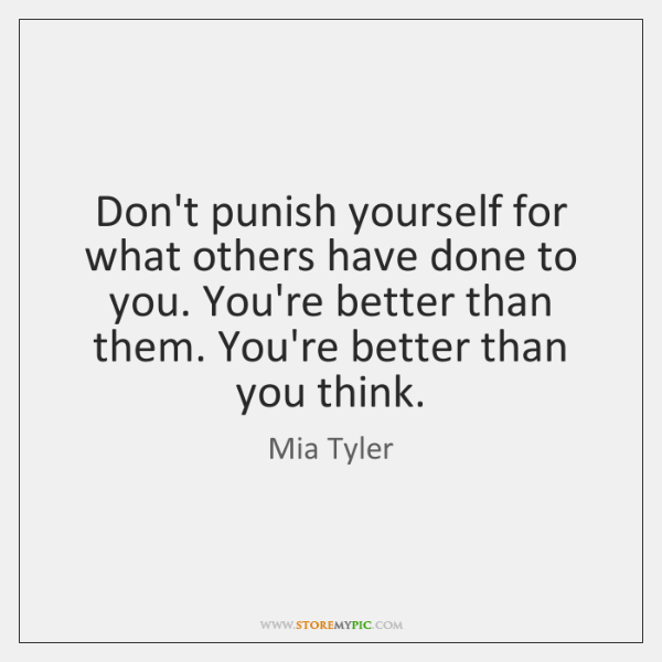 Don't punish yourself for what others have done to you. You're better ...