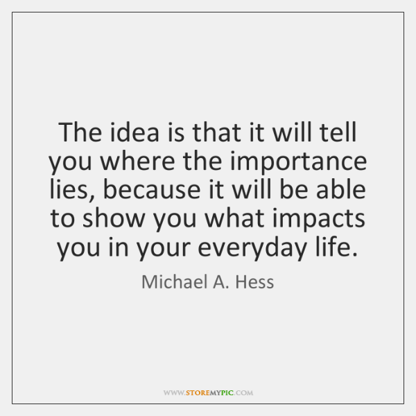 The idea is that it will tell you where the importance lies, ...
