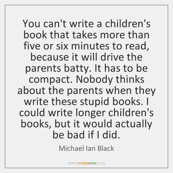 You can't write a children's book that takes more than five or ...