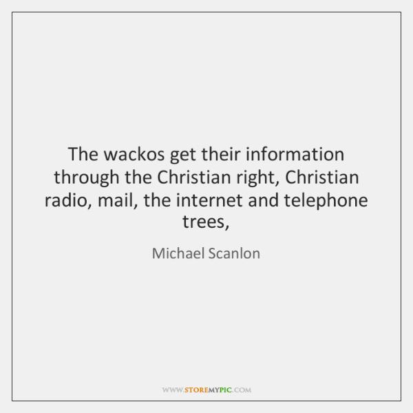 The wackos get their information through the Christian right, Christian radio, mail, ...