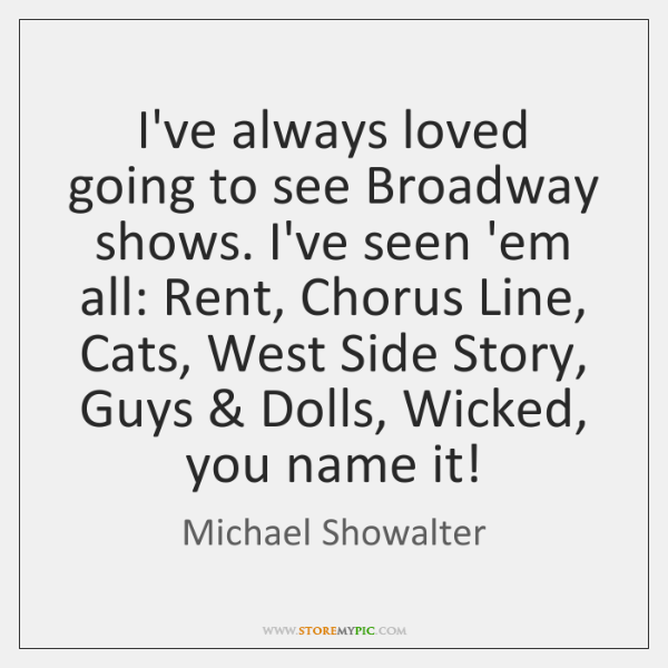 I've always loved going to see Broadway shows. I've seen 'em all: ...