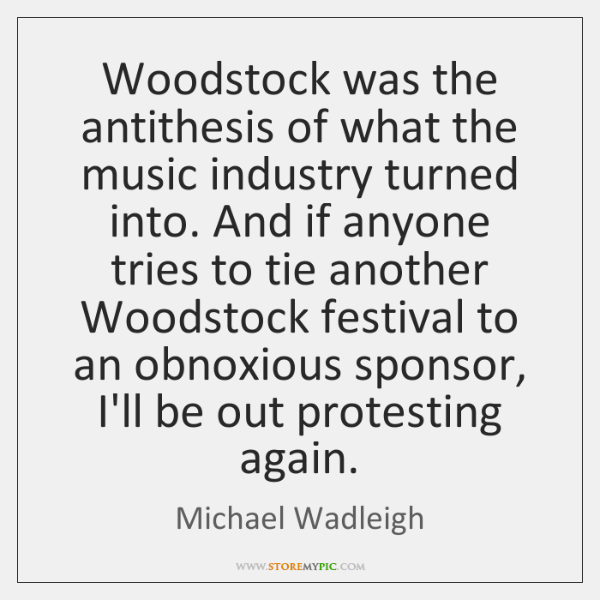 Woodstock was the antithesis of what the music industry turned into. And ...
