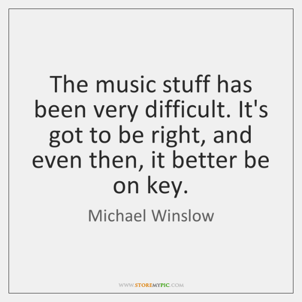 The music stuff has been very difficult. It's got to be right, ...