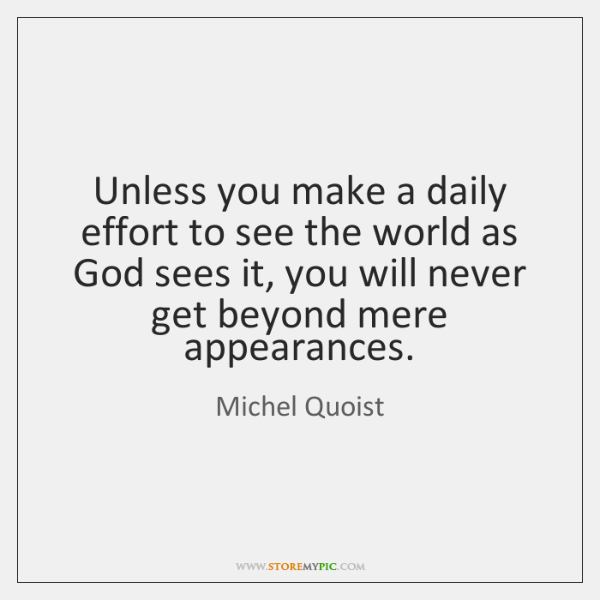 Unless you make a daily effort to see the world as God ...