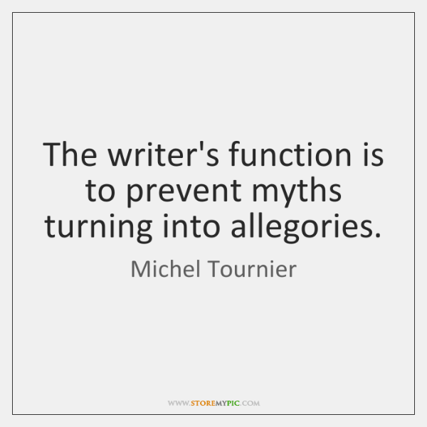 The writer's function is to prevent myths turning into allegories.