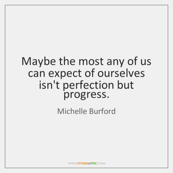 Maybe the most any of us can expect of ourselves isn't perfection ...