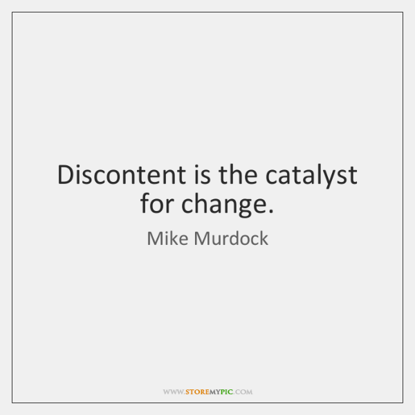 Discontent is the catalyst for change.