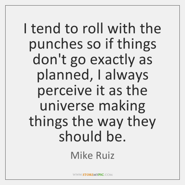 I tend to roll with the punches so if things don't go ...
