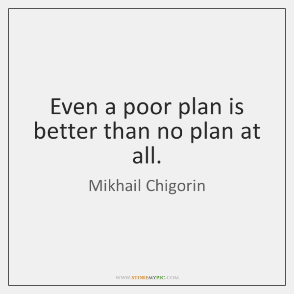 Even a poor plan is better than no plan at all.