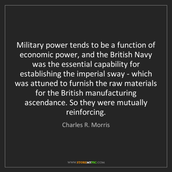 Charles R. Morris: Military power tends to be a function of economic power,...