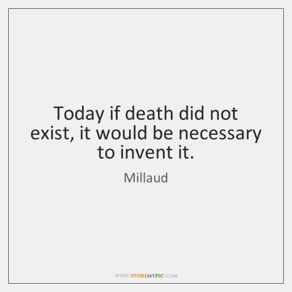 Today if death did not exist, it would be necessary to invent ...