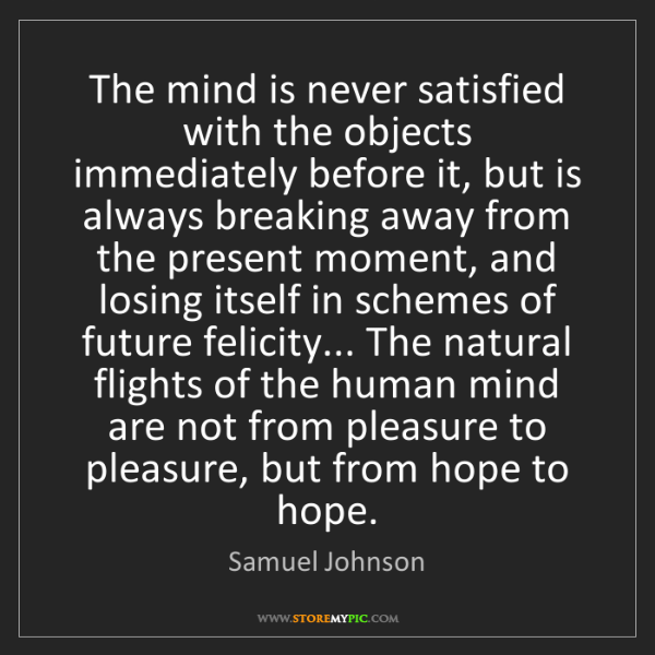 Samuel Johnson: The mind is never satisfied with the objects immediately...