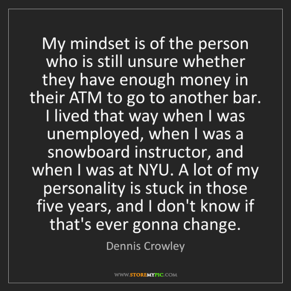 Dennis Crowley: My mindset is of the person who is still unsure whether...