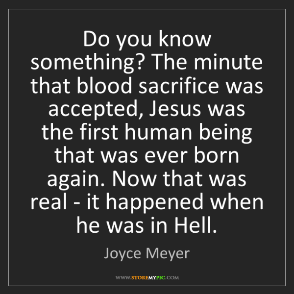 Joyce Meyer: Do you know something? The minute that blood sacrifice...