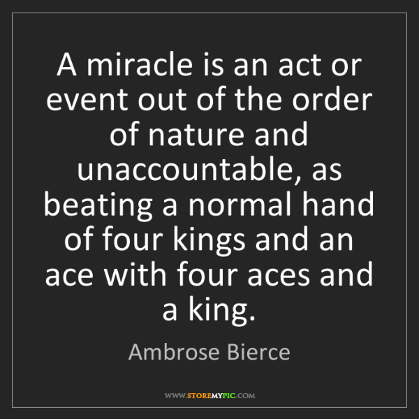 Ambrose Bierce: A miracle is an act or event out of the order of nature...