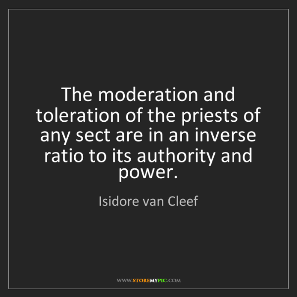 Isidore van Cleef: The moderation and toleration of the priests of any sect...