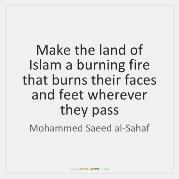 Make the land of Islam a burning fire that burns their faces ...