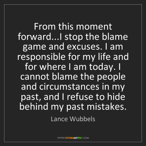 Lance Wubbels: From this moment forward...I stop the blame game and...