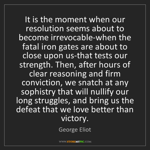 George Eliot: It is the moment when our resolution seems about to become...