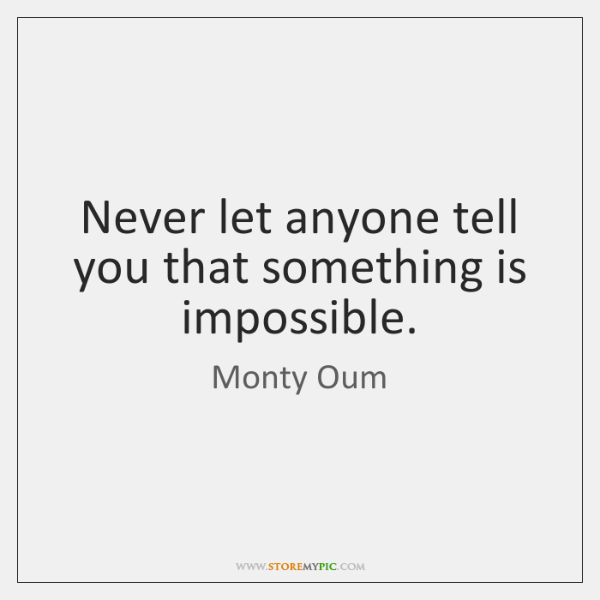 Never let anyone tell you that something is impossible.