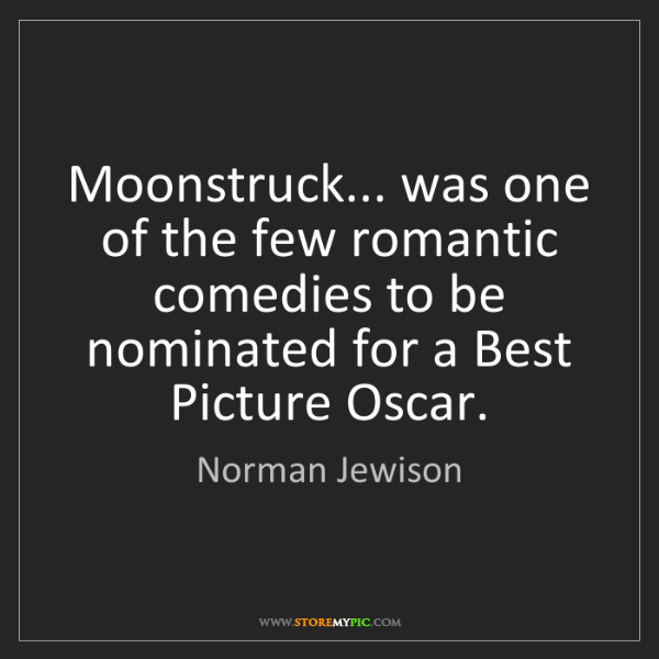 Norman Jewison: Moonstruck... was one of the few romantic comedies to...