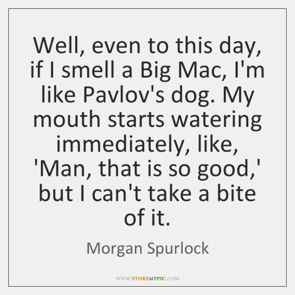 Well, even to this day, if I smell a Big Mac, I'm ...