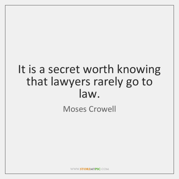 It is a secret worth knowing that lawyers rarely go to law.