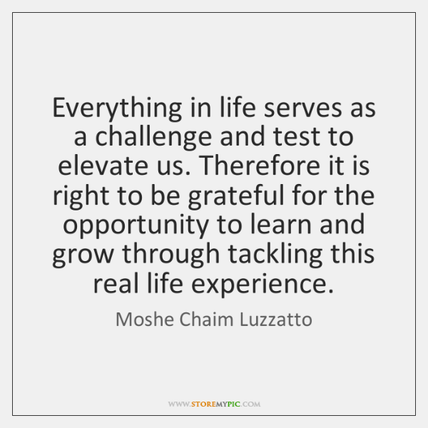 Everything in life serves as a challenge and test to elevate us. ...