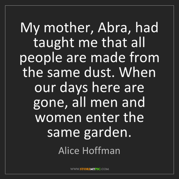 Alice Hoffman: My mother, Abra, had taught me that all people are made...