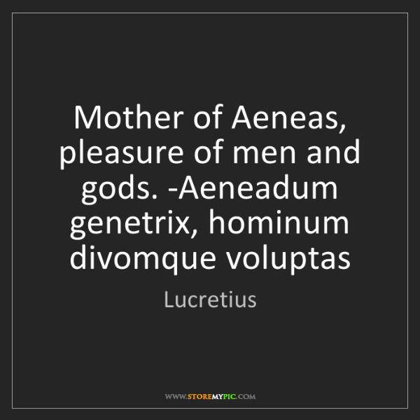Lucretius: Mother of Aeneas, pleasure of men and gods. -Aeneadum...