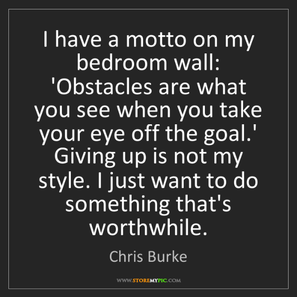 Chris Burke: I have a motto on my bedroom wall: 'Obstacles are what...