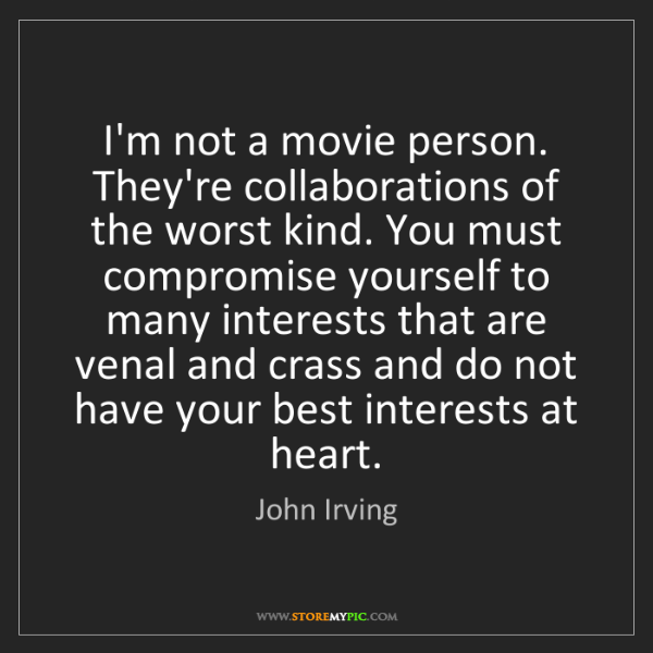 John Irving: I'm not a movie person. They're collaborations of the...