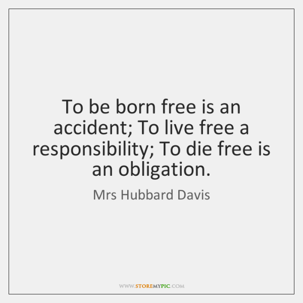 To be born free is an accident; To live free a responsibility; ...