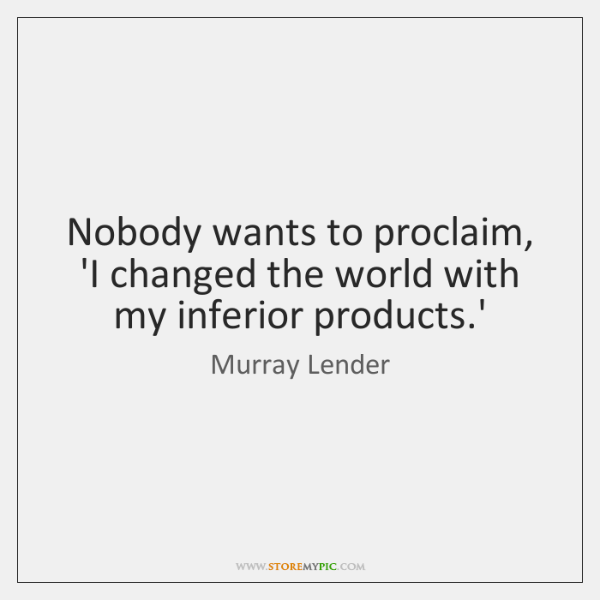 Nobody wants to proclaim, 'I changed the world with my inferior products....