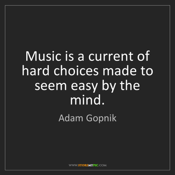 Adam Gopnik: Music is a current of hard choices made to seem easy...