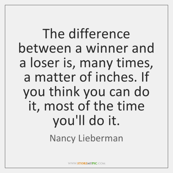 The difference between a winner and a loser is, many times, a ...