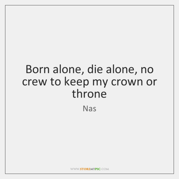 Born Alone Die Alone No Crew To Keep My Crown Or Throne Storemypic