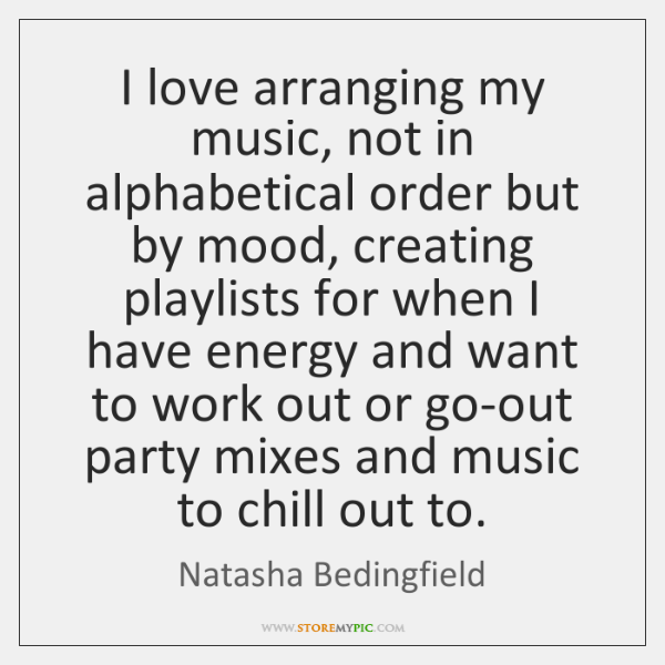 I love arranging my music, not in alphabetical order but by mood, ...