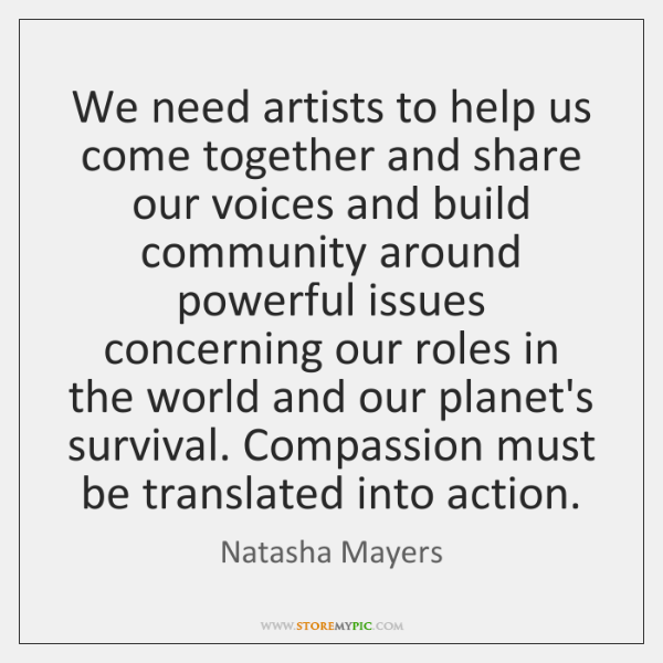 We need artists to help us come together and share our voices ...