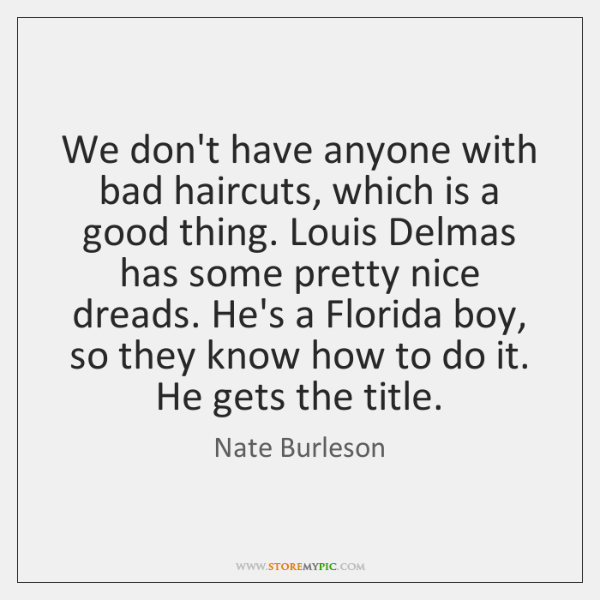We don't have anyone with bad haircuts, which is a good thing. ...