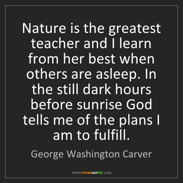 George Washington Carver: Nature is the greatest teacher and I learn from her best...