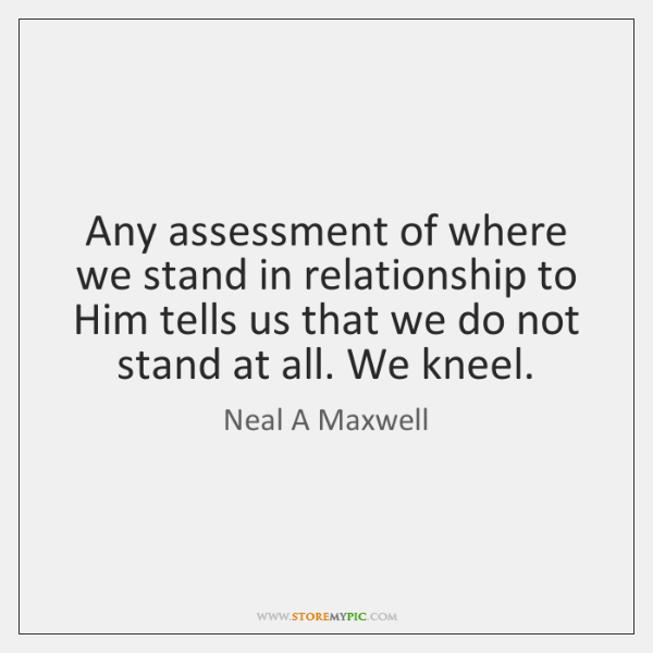 Any assessment of where we stand in relationship to Him tells us ...