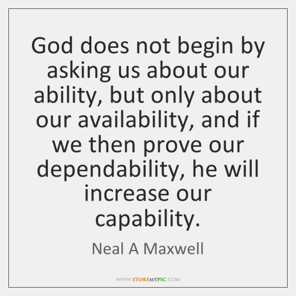 God does not begin by asking us about our ability, but only ...