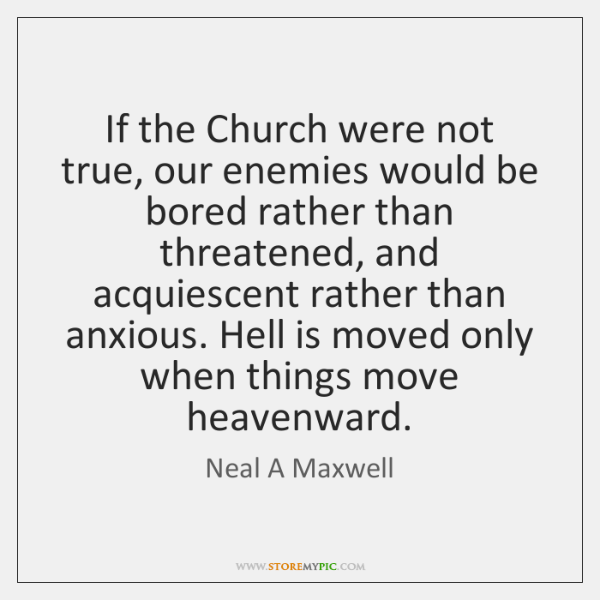 If the Church were not true, our enemies would be bored rather ...