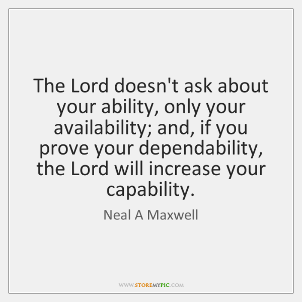 The Lord doesn't ask about your ability, only your availability; and, if ...