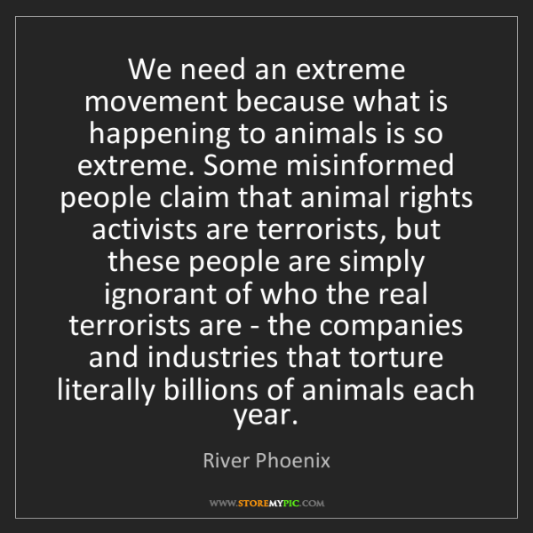 River Phoenix: We need an extreme movement because what is happening...