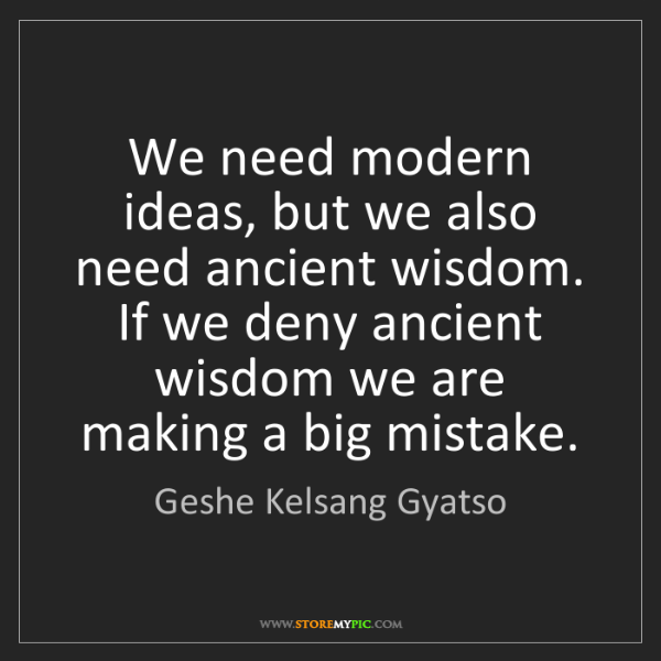 Geshe Kelsang Gyatso: We need modern ideas, but we also need ancient wisdom....