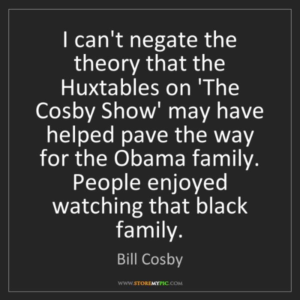 Bill Cosby: I can't negate the theory that the Huxtables on 'The...